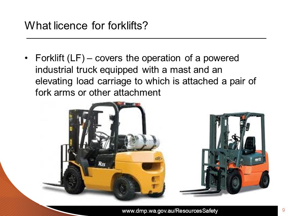 www.dmp.wa.gov.au/ResourcesSafety What licence for forklifts? Forklift (LF) – covers the operation of a powered industrial truck equipped with a mast