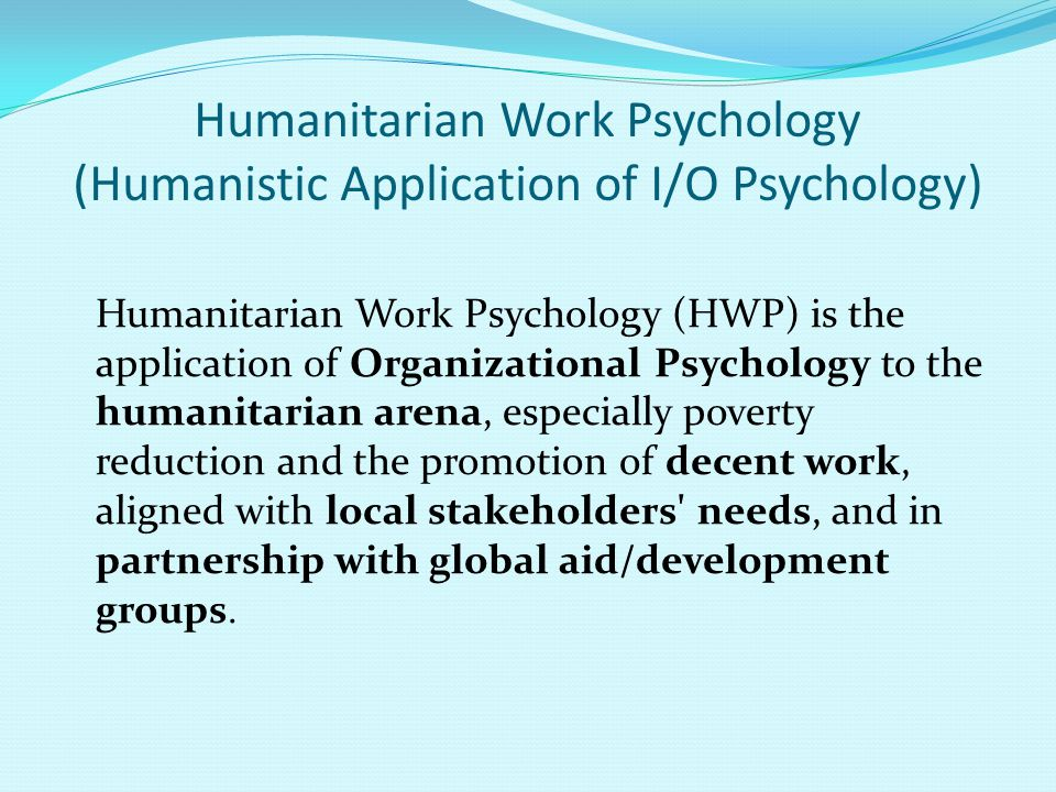 Humanitarian Work Psychology (Humanistic Application of I/O Psychology) Humanitarian Work Psychology (HWP) is the application of Organizational Psycho