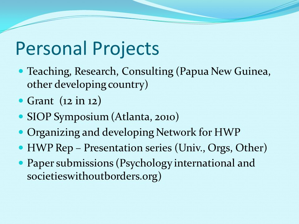 Personal Projects Teaching, Research, Consulting (Papua New Guinea, other developing country) Grant ( 12 in 12) SIOP Symposium (Atlanta, 2010) Organiz