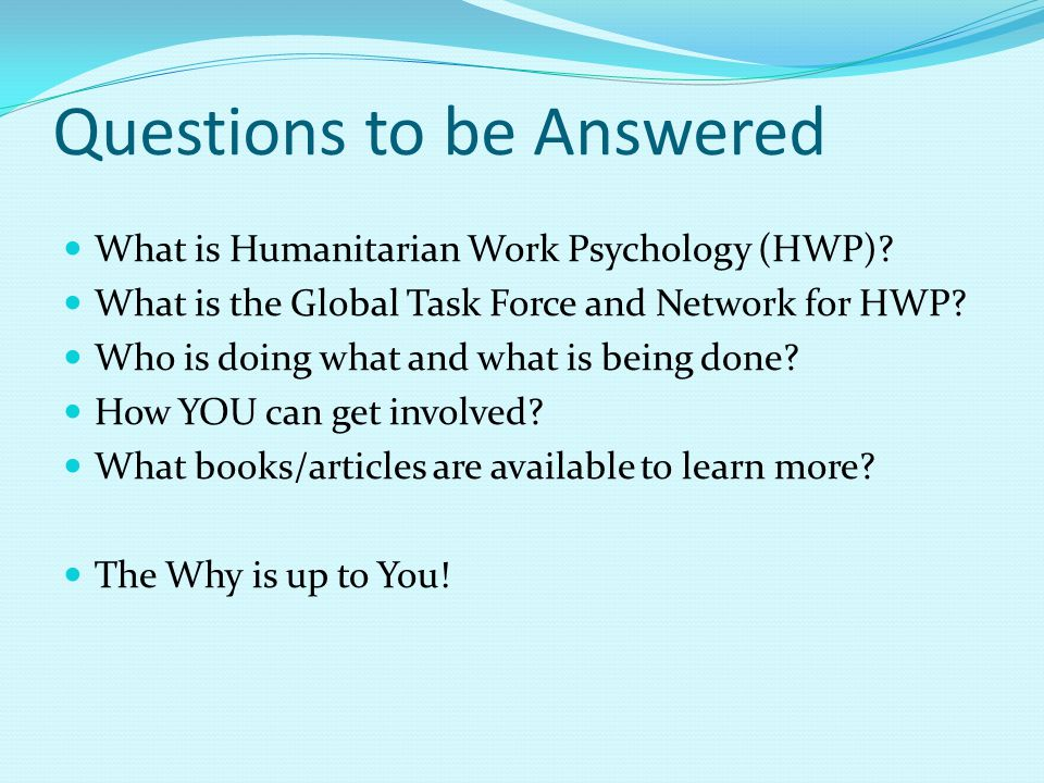 Questions to be Answered What is Humanitarian Work Psychology (HWP)? What is the Global Task Force and Network for HWP? Who is doing what and what is