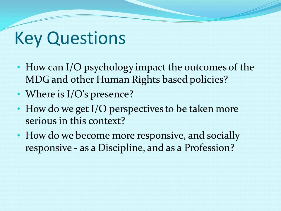 Key Questions How can I/O psychology impact the outcomes of the MDG and other Human Rights based policies? Where is I/Os presence? How do we get I/O p