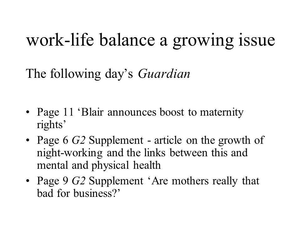 work-life balance a growing issue The following days Guardian Page 11 Blair announces boost to maternity rights Page 6 G2 Supplement - article on the growth of night-working and the links between this and mental and physical health Page 9 G2 Supplement Are mothers really that bad for business