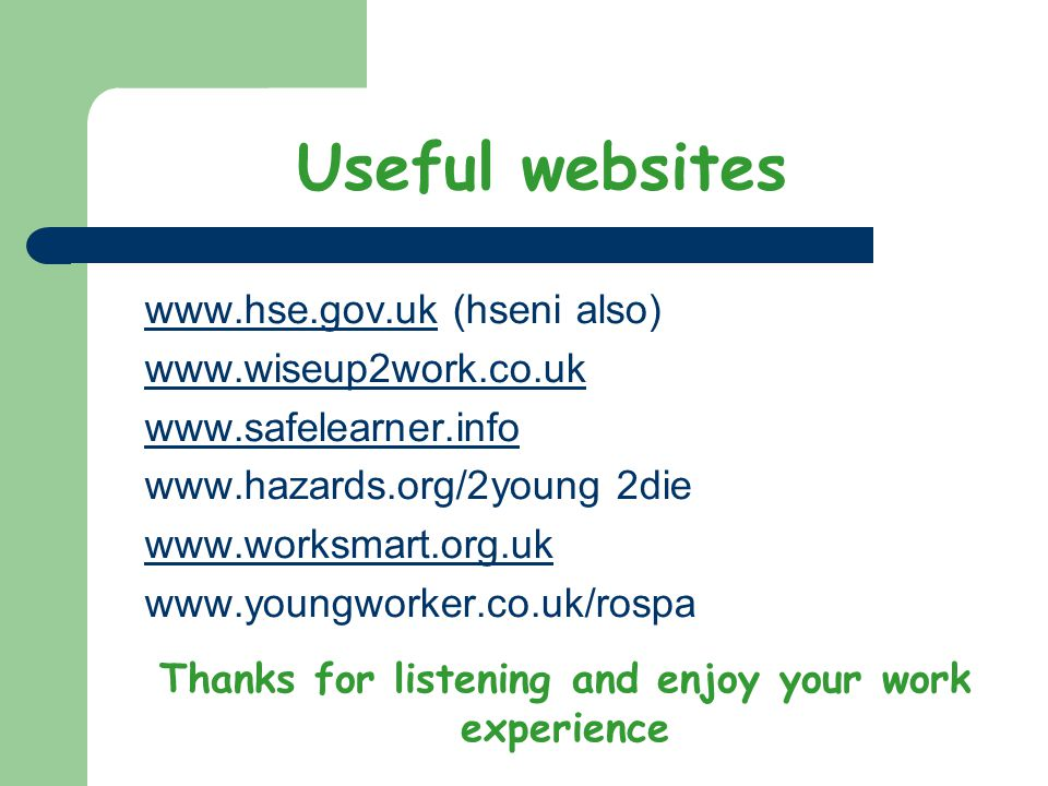 Useful websites www.hse.gov.ukwww.hse.gov.uk (hseni also) www.wiseup2work.co.uk www.safelearner.info www.hazards.org/2young 2die www.worksmart.org.uk