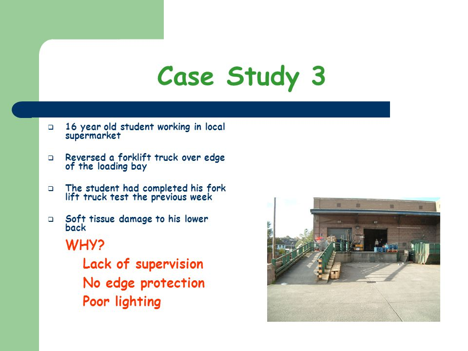 Case Study 3 16 year old student working in local supermarket Reversed a forklift truck over edge of the loading bay The student had completed his for
