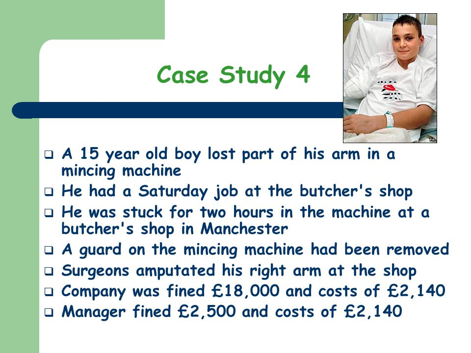 A 15 year old boy lost part of his arm in a mincing machine He had a Saturday job at the butcher's shop He was stuck for two hours in the machine at a