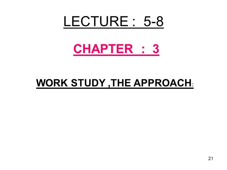 21 LECTURE : 5-8 CHAPTER : 3 WORK STUDY,THE APPROACH :