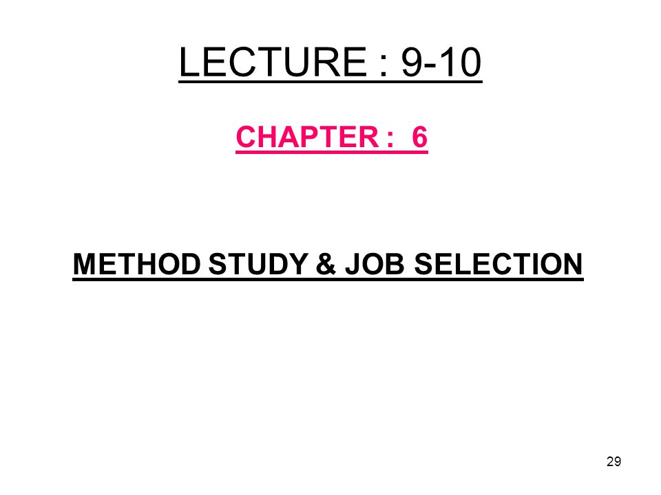 29 LECTURE : 9-10 CHAPTER : 6 METHOD STUDY & JOB SELECTION