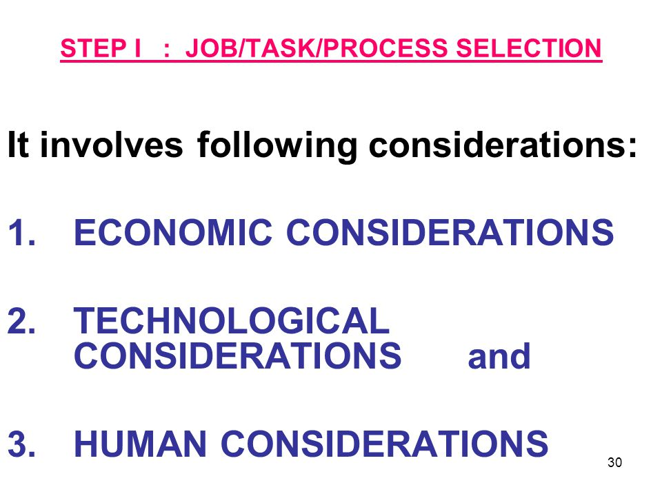30 STEP I : JOB/TASK/PROCESS SELECTION It involves following considerations: 1.ECONOMIC CONSIDERATIONS 2.TECHNOLOGICAL CONSIDERATIONS and 3.HUMAN CONS