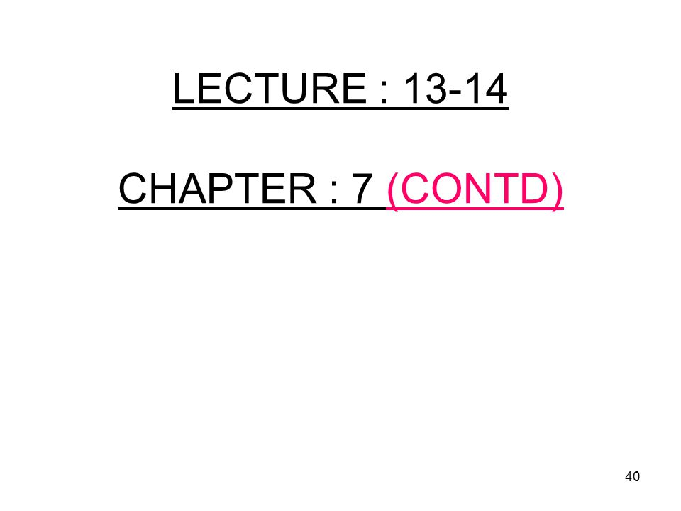 40 LECTURE : 13-14 CHAPTER : 7 (CONTD)