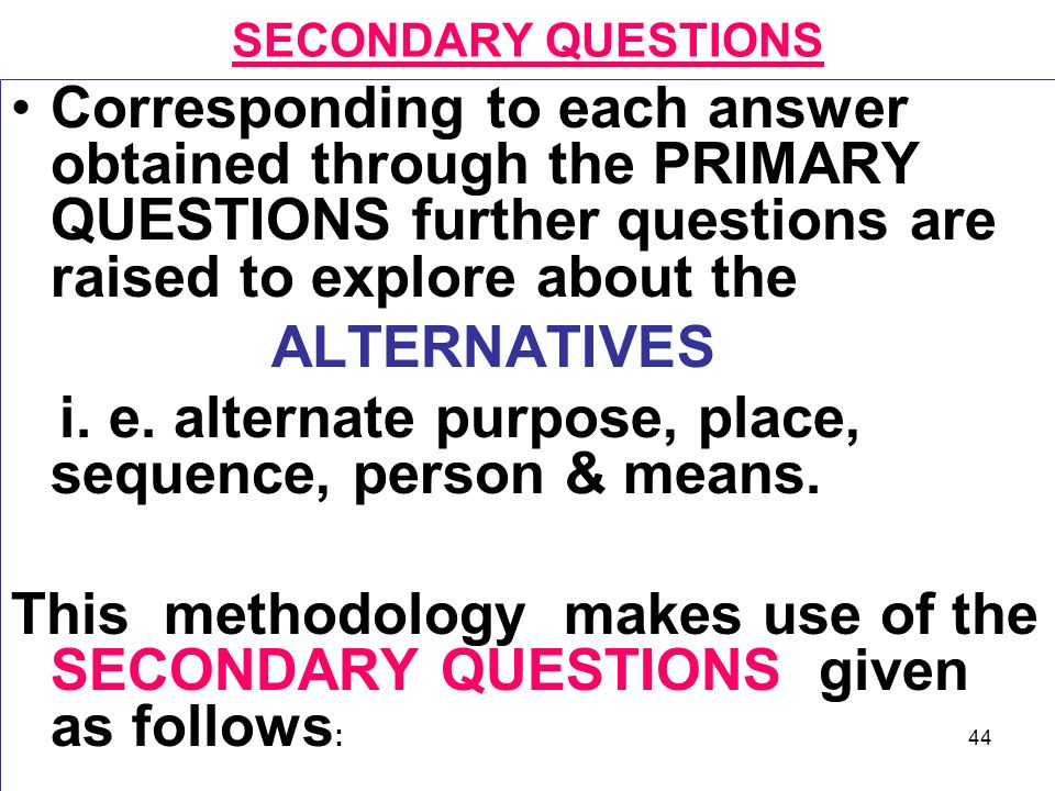 44 SECONDARY QUESTIONS Corresponding to each answer obtained through the PRIMARY QUESTIONS further questions are raised to explore about the ALTERNATI