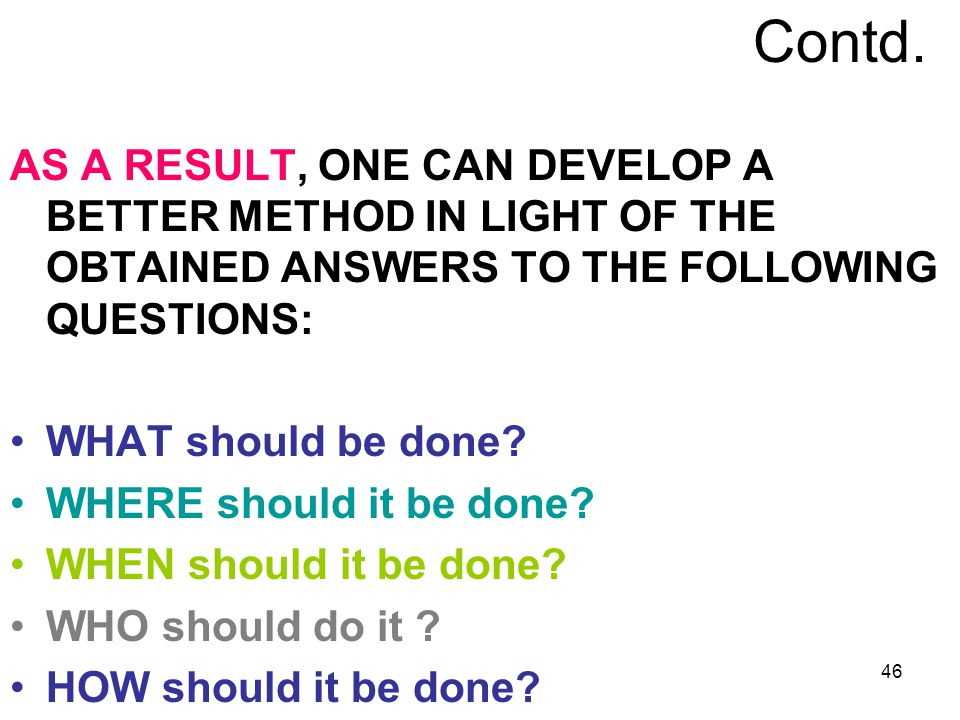 46 Contd. AS A RESULT, ONE CAN DEVELOP A BETTER METHOD IN LIGHT OF THE OBTAINED ANSWERS TO THE FOLLOWING QUESTIONS: WHAT should be done? WHERE should