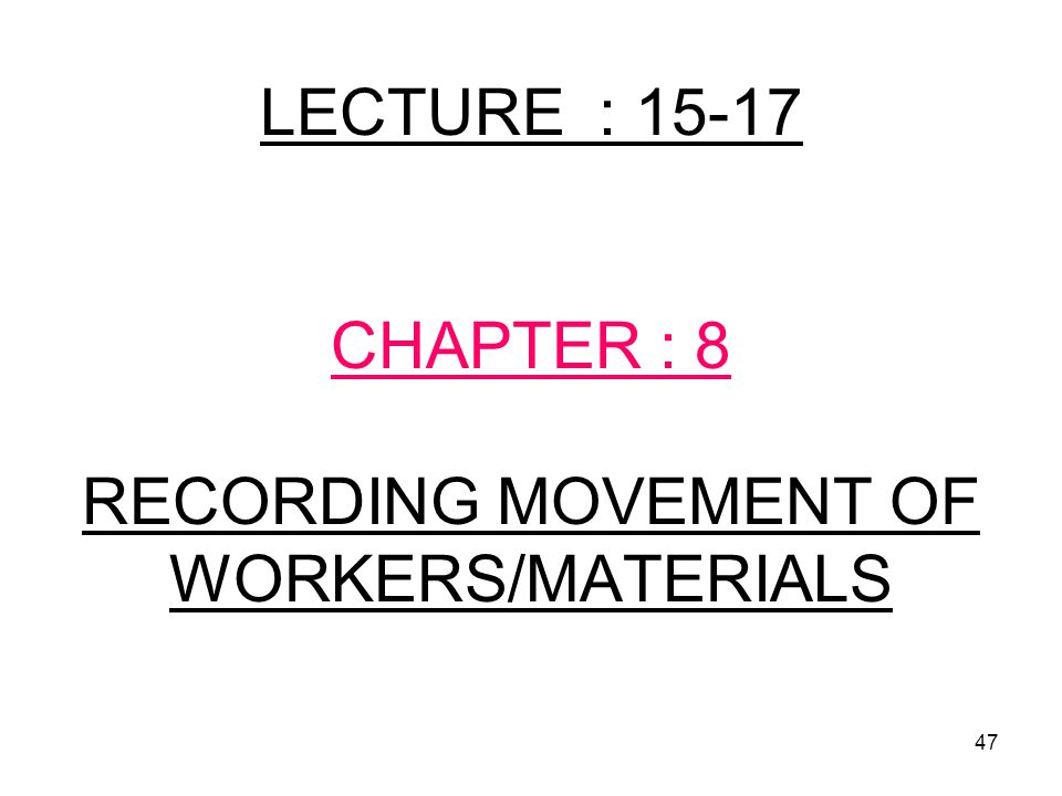 47 LECTURE : 15-17 CHAPTER : 8 RECORDING MOVEMENT OF WORKERS/MATERIALS