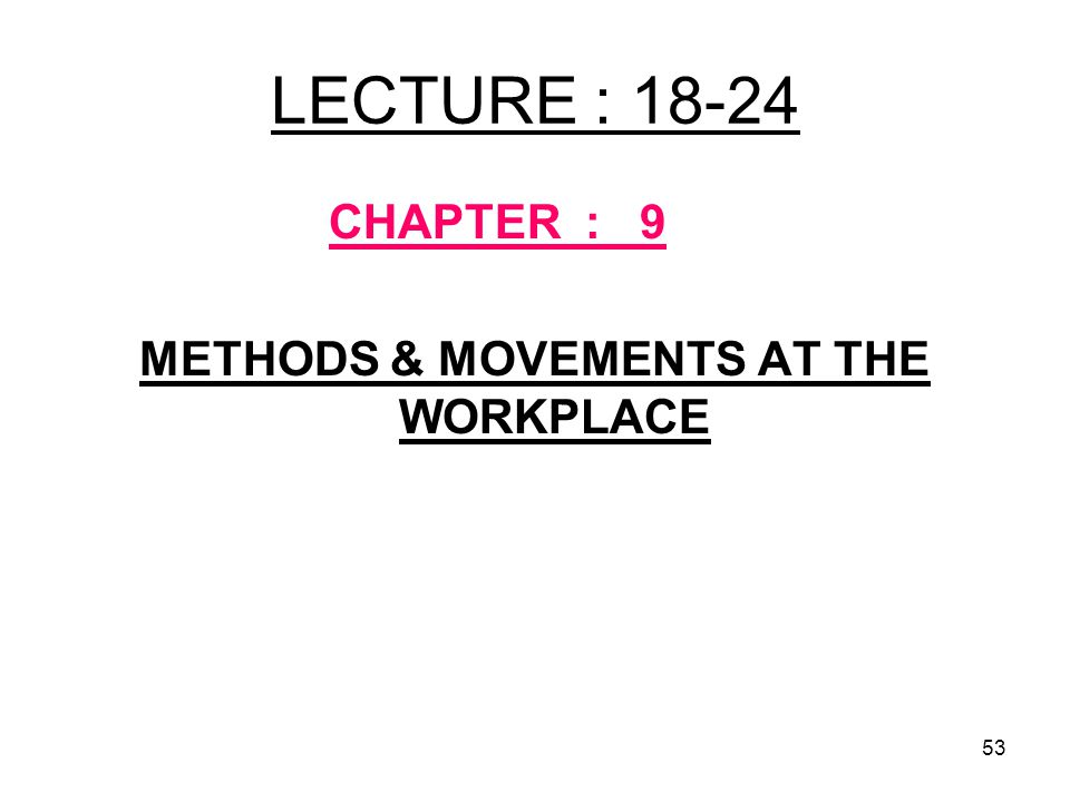 53 LECTURE : 18-24 CHAPTER : 9 METHODS & MOVEMENTS AT THE WORKPLACE