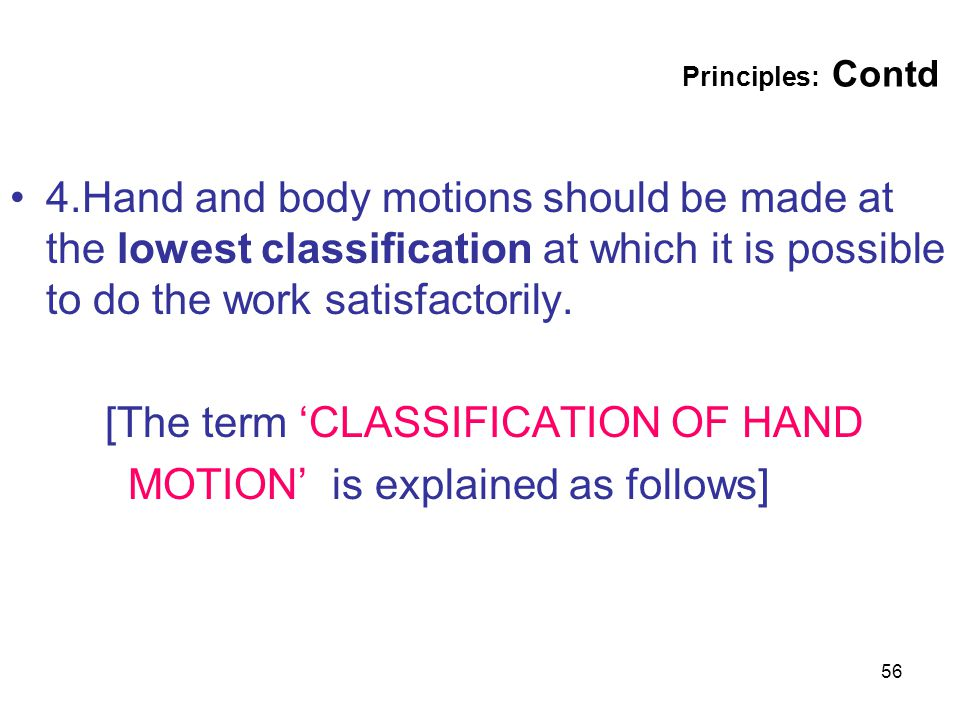 56 Principles: Contd 4.Hand and body motions should be made at the lowest classification at which it is possible to do the work satisfactorily. [The t