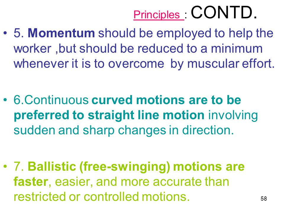 58 Principles : CONTD. 5. Momentum should be employed to help the worker,but should be reduced to a minimum whenever it is to overcome by muscular eff