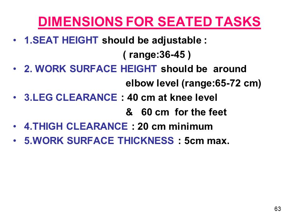 63 DIMENSIONS FOR SEATED TASKS 1.SEAT HEIGHT should be adjustable : ( range:36-45 ) 2. WORK SURFACE HEIGHT should be around elbow level (range:65-72 c