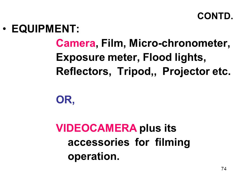 74 CONTD. EQUIPMENT: Camera, Film, Micro-chronometer, Exposure meter, Flood lights, Reflectors, Tripod,, Projector etc. OR, VIDEOCAMERA plus its acces