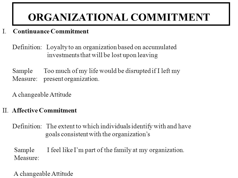 ORGANIZATIONAL COMMITMENT I. Continuance Commitment Definition: Loyalty to an organization based on accumulated investments that will be lost upon lea
