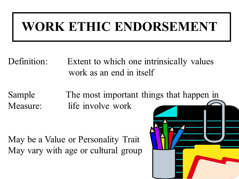 WORK ETHIC ENDORSEMENT Definition: Extent to which one intrinsically values work as an end in itself Sample The most important things that happen in M