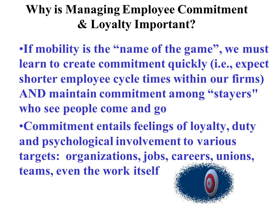Why is Managing Employee Commitment & Loyalty Important? If mobility is the name of the game, we must learn to create commitment quickly (i.e., expect