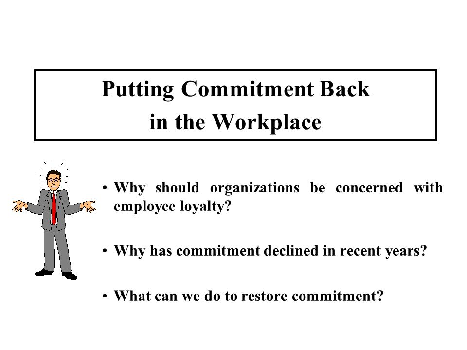 Putting Commitment Back in the Workplace Why should organizations be concerned with employee loyalty? Why has commitment declined in recent years? Wha