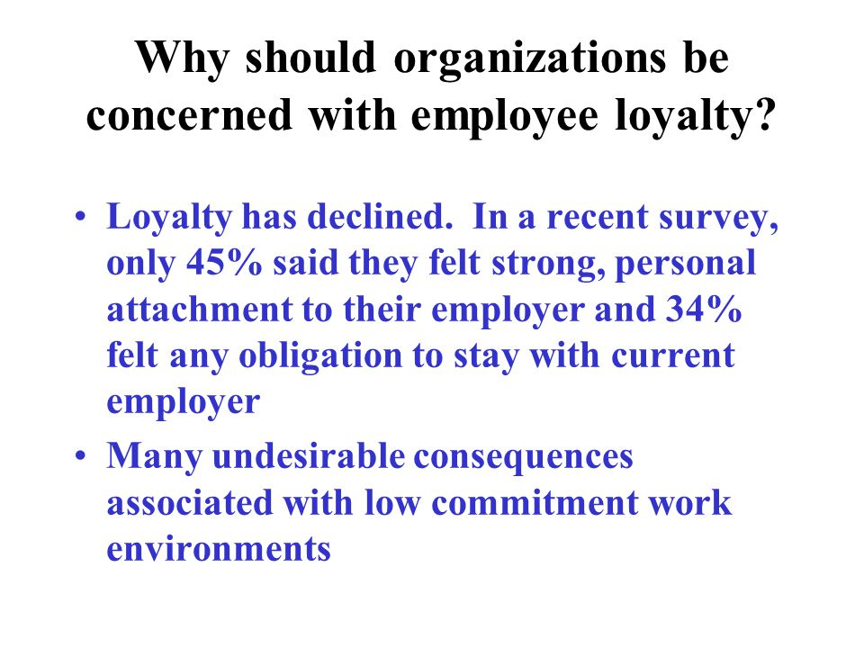 Why should organizations be concerned with employee loyalty? Loyalty has declined. In a recent survey, only 45% said they felt strong, personal attach