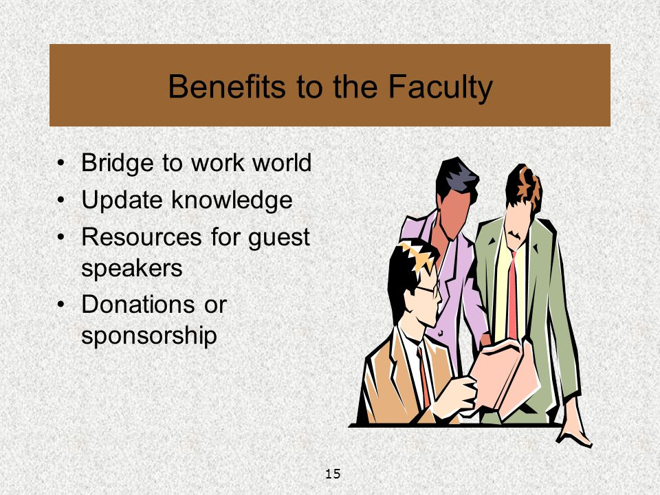 15 Benefits to the Faculty Bridge to work world Update knowledge Resources for guest speakers Donations or sponsorship