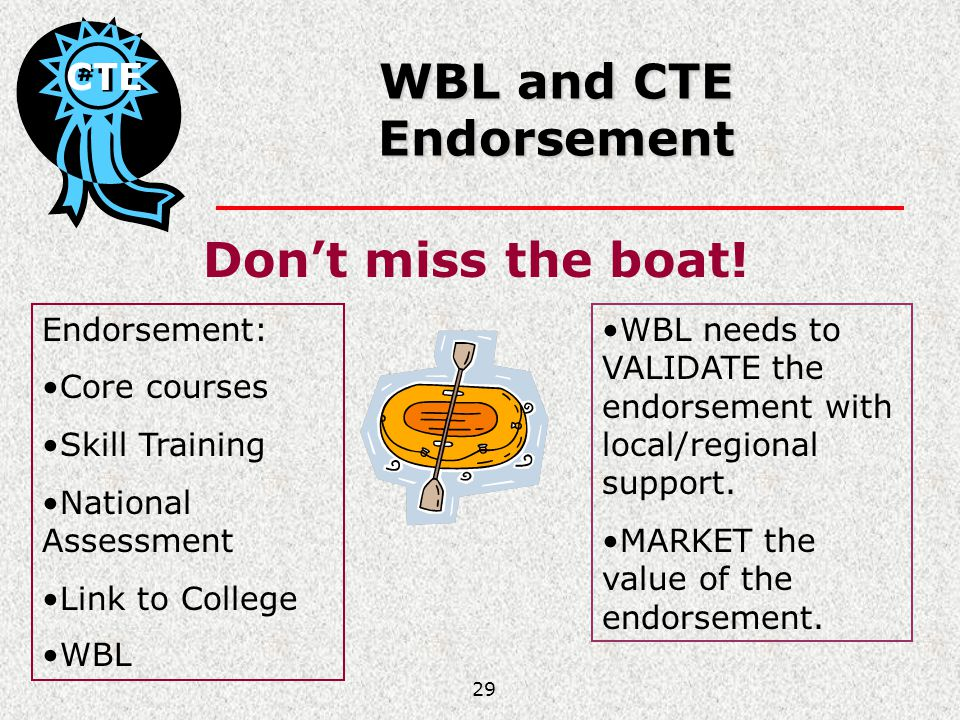 29 WBL and CTE Endorsement Dont miss the boat! CTE Endorsement: Core courses Skill Training National Assessment Link to College WBL WBL needs to VALID