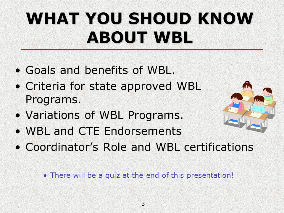 3 WHAT YOU SHOUD KNOW ABOUT WBL Goals and benefits of WBL. Criteria for state approved WBL Programs. Variations of WBL Programs. WBL and CTE Endorseme