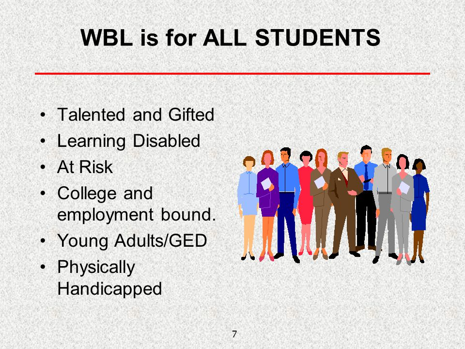 7 WBL is for ALL STUDENTS Talented and Gifted Learning Disabled At Risk College and employment bound. Young Adults/GED Physically Handicapped