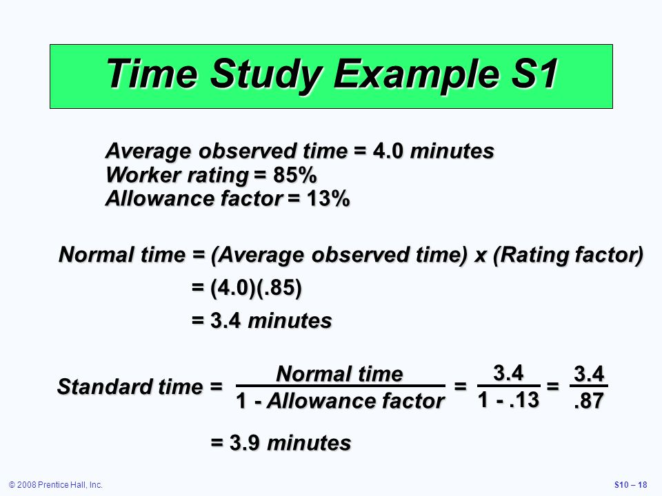 © 2008 Prentice Hall, Inc.S10 – 18 Time Study Example S1 Average observed time = 4.0 minutes Worker rating = 85% Allowance factor = 13% Normal time =