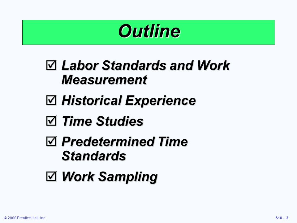 © 2008 Prentice Hall, Inc.S10 – 2 Outline Labor Standards and Work Measurement Labor Standards and Work Measurement Historical Experience Historical E