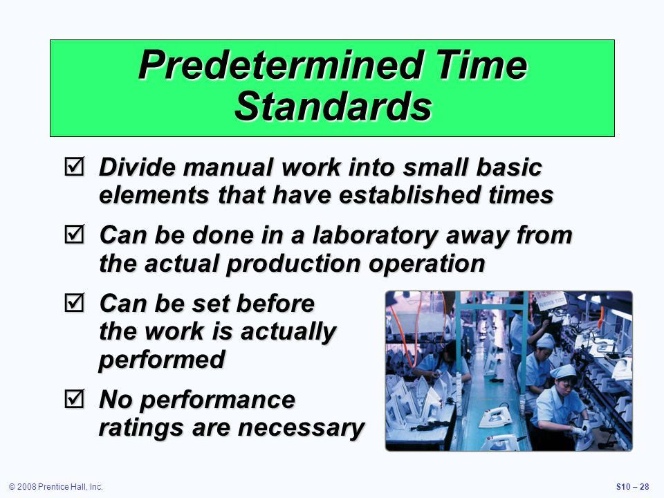 © 2008 Prentice Hall, Inc.S10 – 28 Predetermined Time Standards Divide manual work into small basic elements that have established times Divide manual