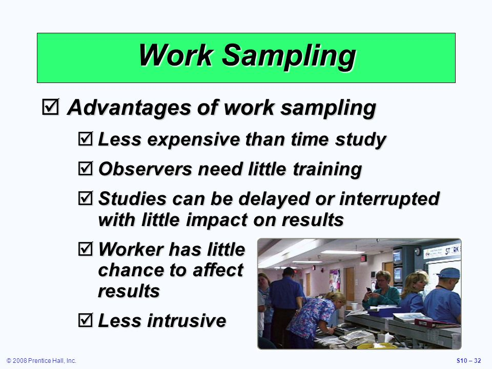 © 2008 Prentice Hall, Inc.S10 – 32 Work Sampling Advantages of work sampling Advantages of work sampling Less expensive than time study Less expensive