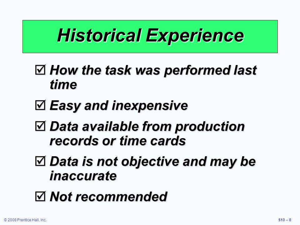 © 2008 Prentice Hall, Inc.S10 – 8 Historical Experience How the task was performed last time How the task was performed last time Easy and inexpensive