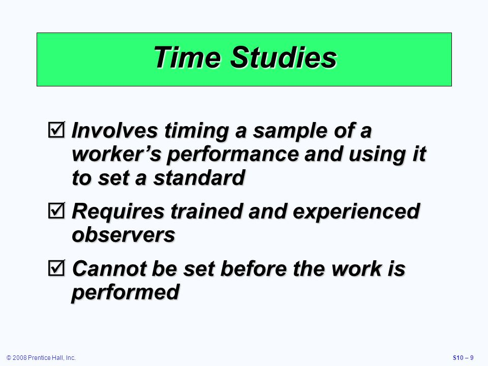 © 2008 Prentice Hall, Inc.S10 – 9 Time Studies Involves timing a sample of a workers performance and using it to set a standard Involves timing a samp