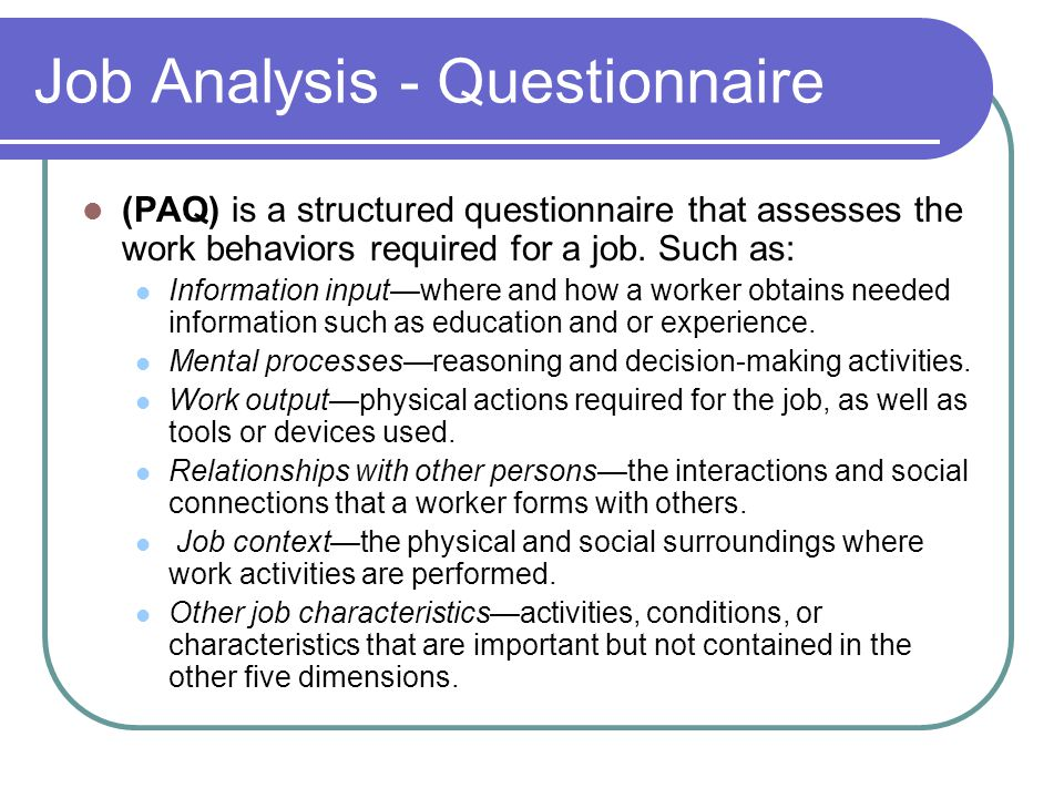 Job Analysis - Questionnaire (PAQ) is a structured questionnaire that assesses the work behaviors required for a job.