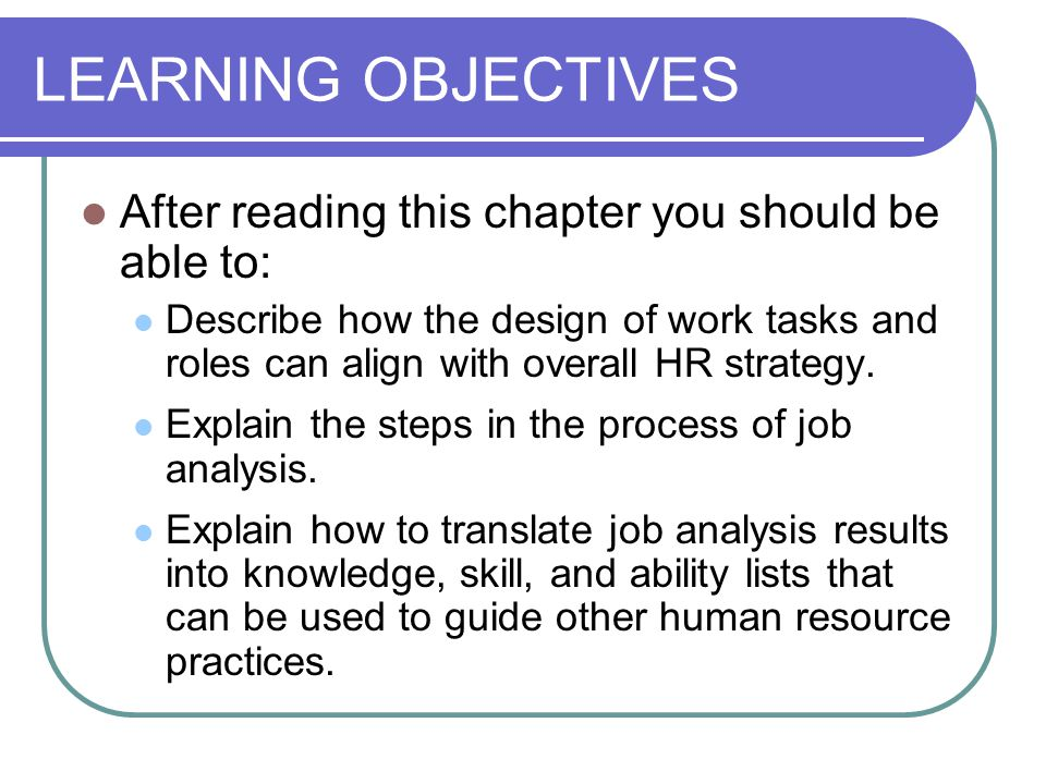 LEARNING OBJECTIVES After reading this chapter you should be able to: Describe how the design of work tasks and roles can align with overall HR strategy.