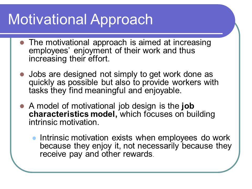 Motivational Approach The motivational approach is aimed at increasing employees enjoyment of their work and thus increasing their effort.