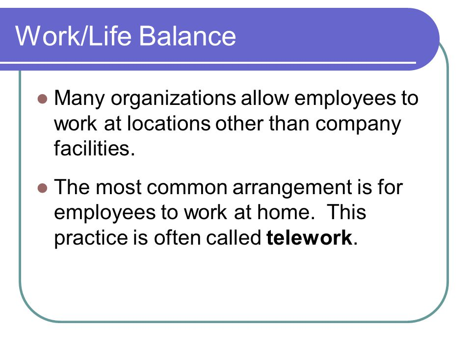 Work/Life Balance Many organizations allow employees to work at locations other than company facilities.