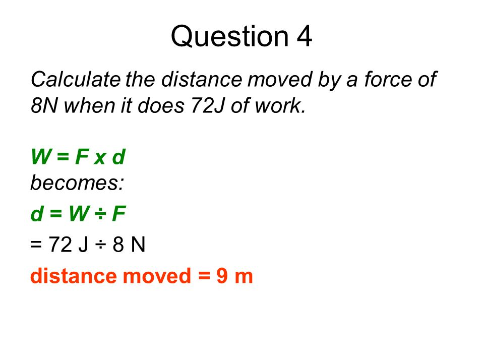 Question 4 Calculate the distance moved by a force of 8N when it does 72J of work. W = F x d becomes: d = W ÷ F = 72 J ÷ 8 N distance moved = 9 m