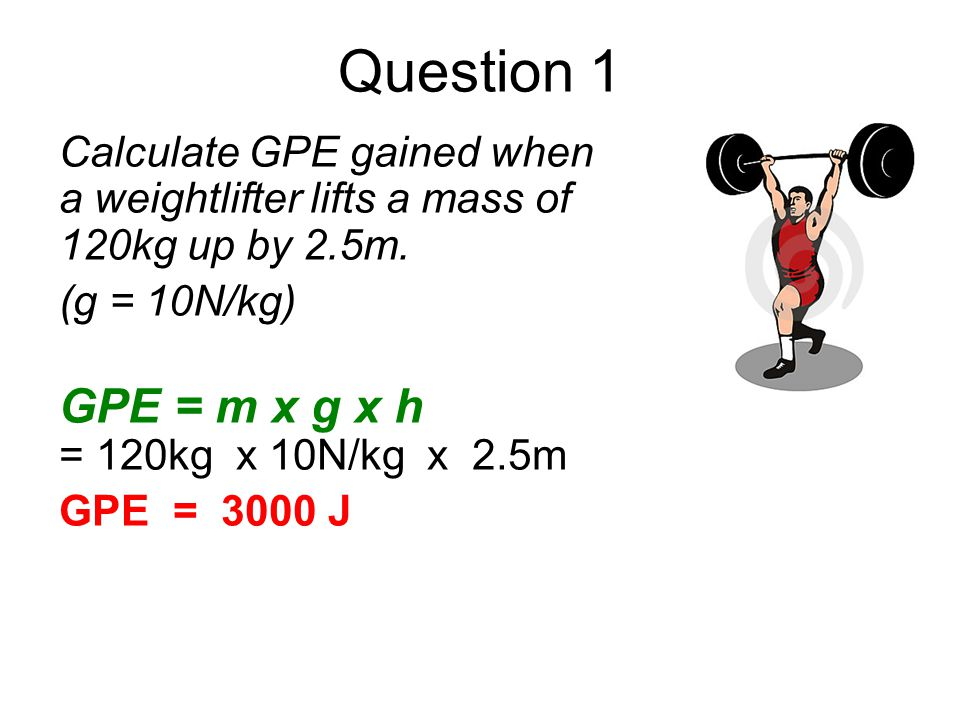 Question 1 Calculate GPE gained when a weightlifter lifts a mass of 120kg up by 2.5m. (g = 10N/kg) GPE = m x g x h = 120kg x 10N/kg x 2.5m GPE = 3000