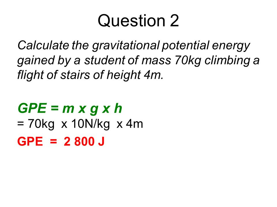 Question 2 Calculate the gravitational potential energy gained by a student of mass 70kg climbing a flight of stairs of height 4m. GPE = m x g x h = 7