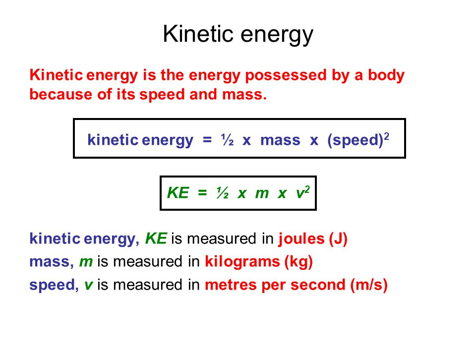 Kinetic energy Kinetic energy is the energy possessed by a body because of its speed and mass. kinetic energy = ½ x mass x (speed) 2 KE = ½ x m x v 2