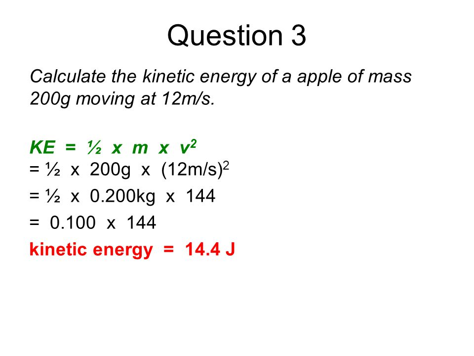 Question 3 Calculate the kinetic energy of a apple of mass 200g moving at 12m/s. KE = ½ x m x v 2 = ½ x 200g x (12m/s) 2 = ½ x 0.200kg x 144 = 0.100 x