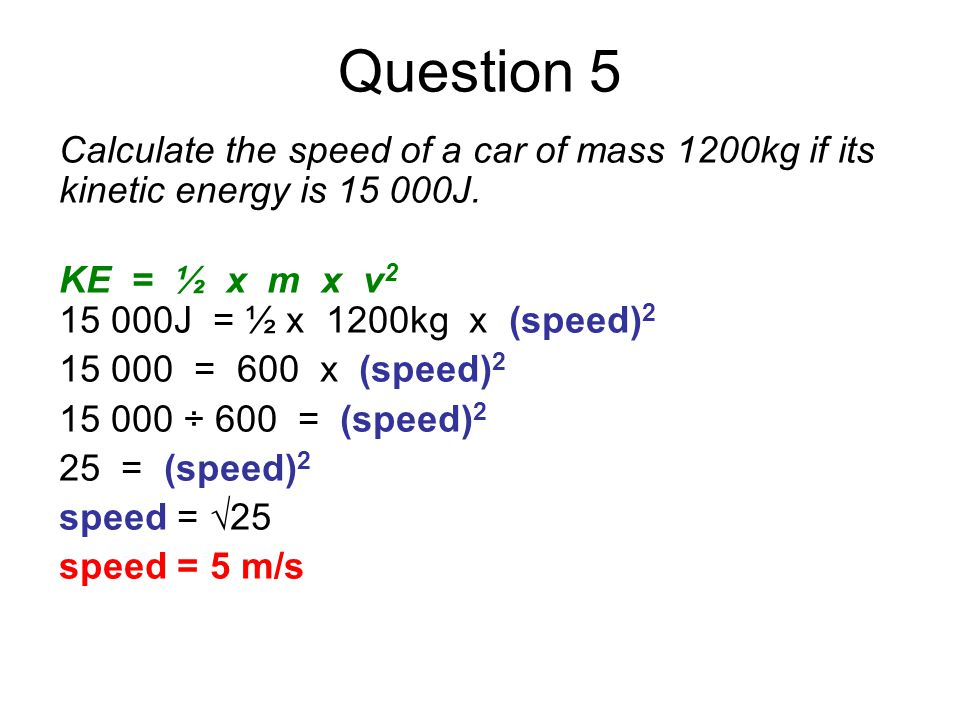 Question 5 Calculate the speed of a car of mass 1200kg if its kinetic energy is 15 000J. KE = ½ x m x v 2 15 000J = ½ x 1200kg x (speed) 2 15 000 = 60