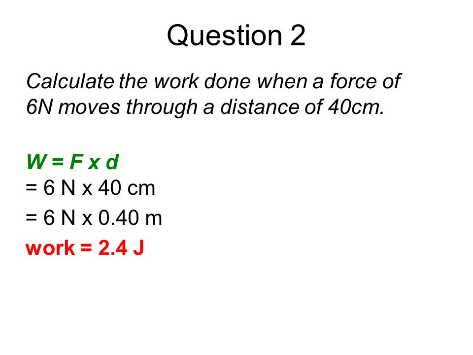 Question 2 Calculate the work done when a force of 6N moves through a distance of 40cm. W = F x d = 6 N x 40 cm = 6 N x 0.40 m work = 2.4 J