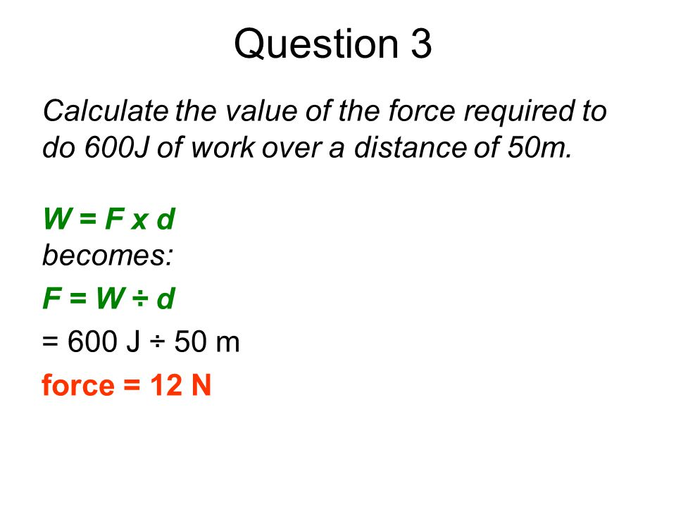 Question 3 Calculate the value of the force required to do 600J of work over a distance of 50m. W = F x d becomes: F = W ÷ d = 600 J ÷ 50 m force = 12