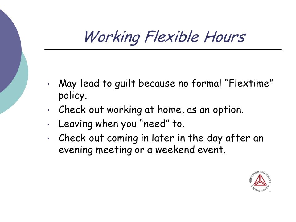 Working Flexible Hours May lead to guilt because no formal Flextime policy. Check out working at home, as an option. Leaving when you need to. Check o