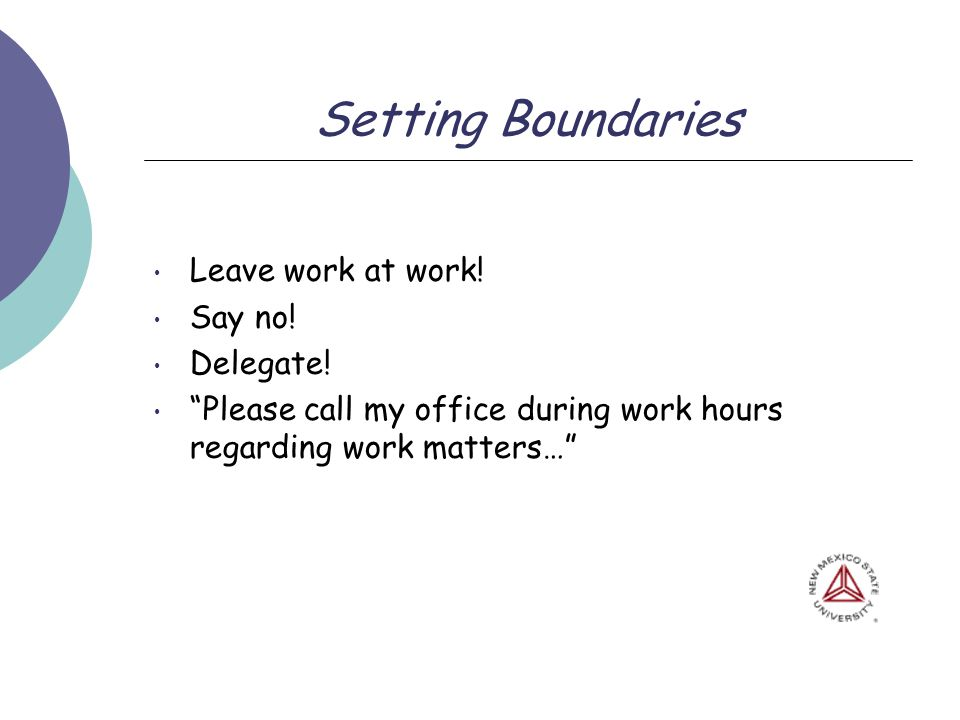 Setting Boundaries Leave work at work! Say no! Delegate! Please call my office during work hours regarding work matters…